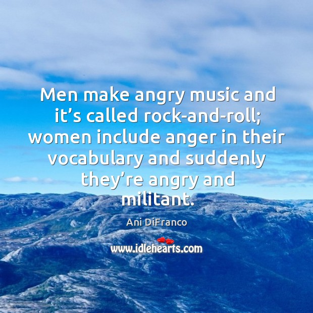 Men make angry music and it's called rock-and-roll; Ani DiFranco Picture Quote