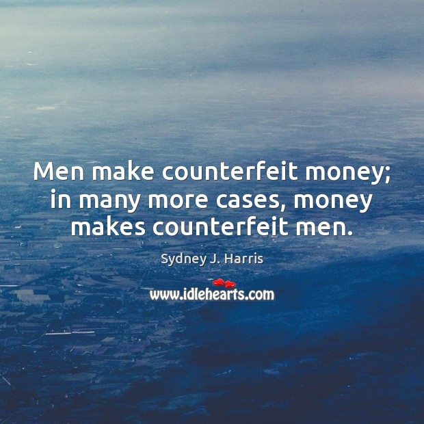 Men make counterfeit money; in many more cases, money makes counterfeit men. Sydney J. Harris Picture Quote