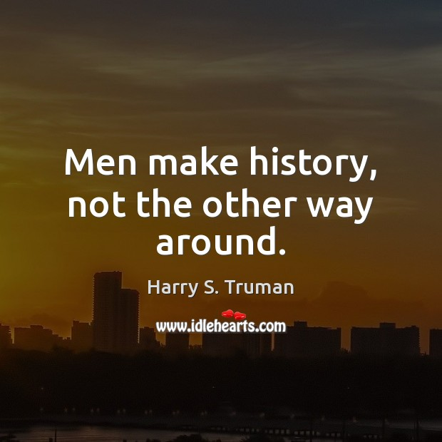 Men make history, not the other way around. Harry S. Truman Picture Quote