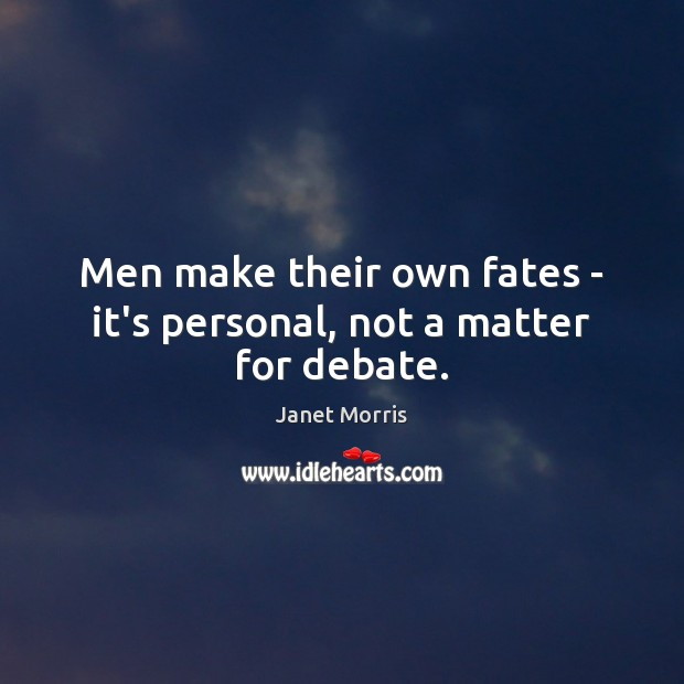 Men make their own fates – it's personal, not a matter for debate. Janet Morris Picture Quote