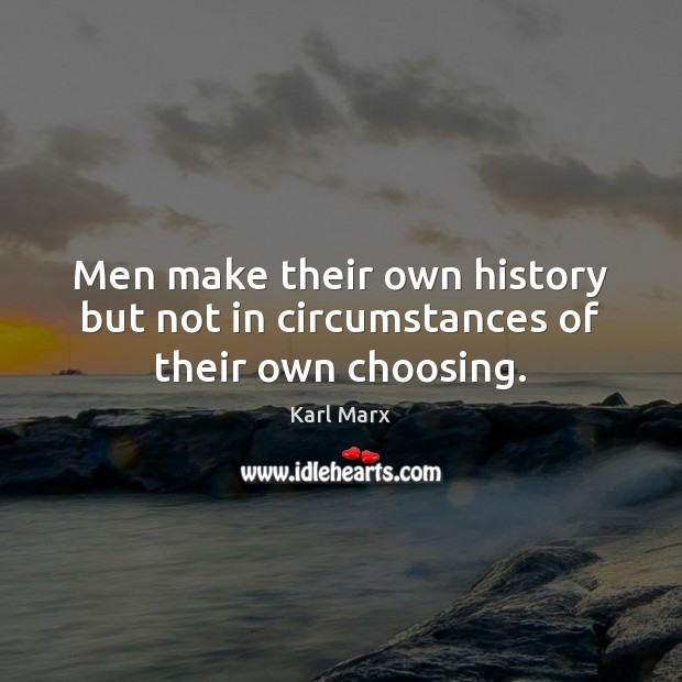 Men make their own history but not in circumstances of their own choosing. Image