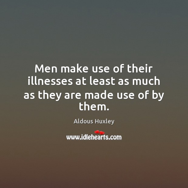Image, Men make use of their illnesses at least as much as they are made use of by them.