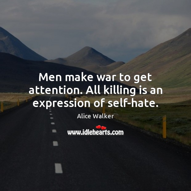 Image, Men make war to get attention. All killing is an expression of self-hate.
