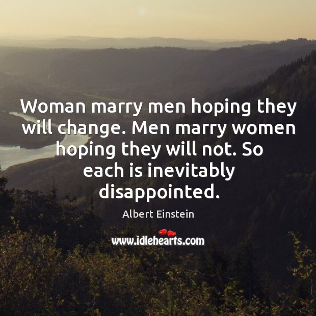 Men marry women hoping they will not. So each is inevitably disappointed. Image