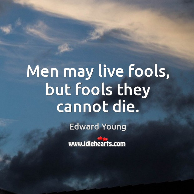 Men may live fools, but fools they cannot die. Image