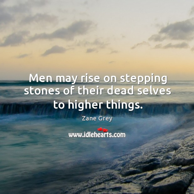 Men may rise on stepping stones of their dead selves to higher things. Image