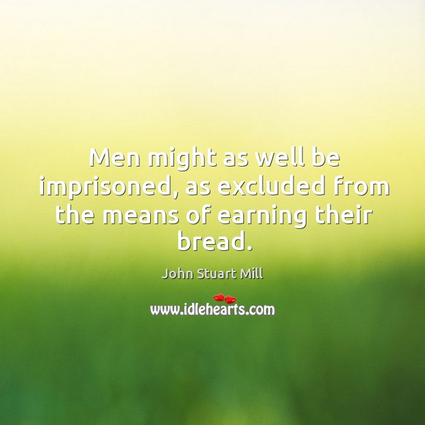 Men might as well be imprisoned, as excluded from the means of earning their bread. Image