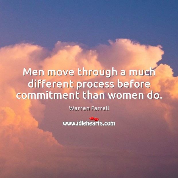 Men move through a much different process before commitment than women do. Warren Farrell Picture Quote