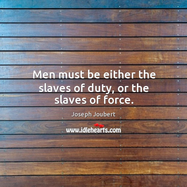 Image, Men must be either the slaves of duty, or the slaves of force.