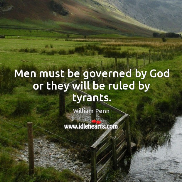 Men must be governed by God or they will be ruled by tyrants. William Penn Picture Quote