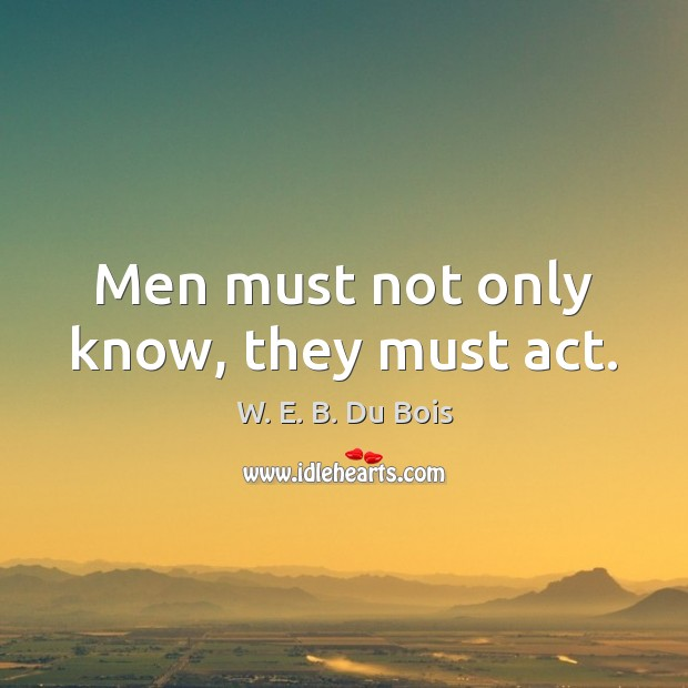 Men must not only know, they must act. W. E. B. Du Bois Picture Quote