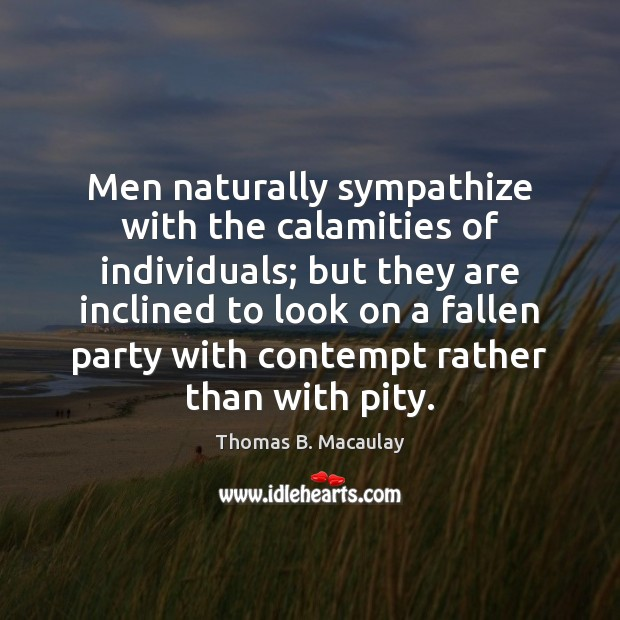 Men naturally sympathize with the calamities of individuals; but they are inclined Image