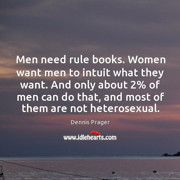 Men need rule books. Women want men to intuit what they want. And only about 2% of men can do that Image