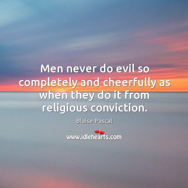 Men never do evil so completely and cheerfully as when they do it from religious conviction. Image