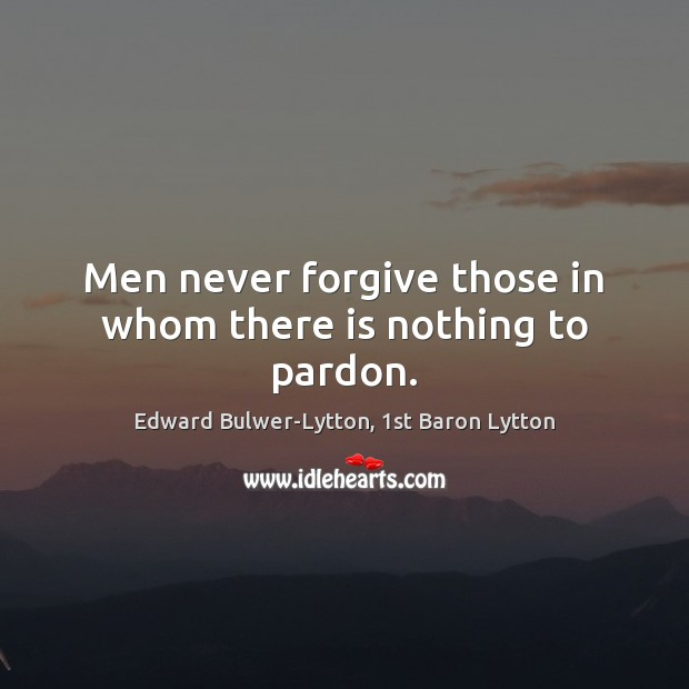 Image, Men never forgive those in whom there is nothing to pardon.