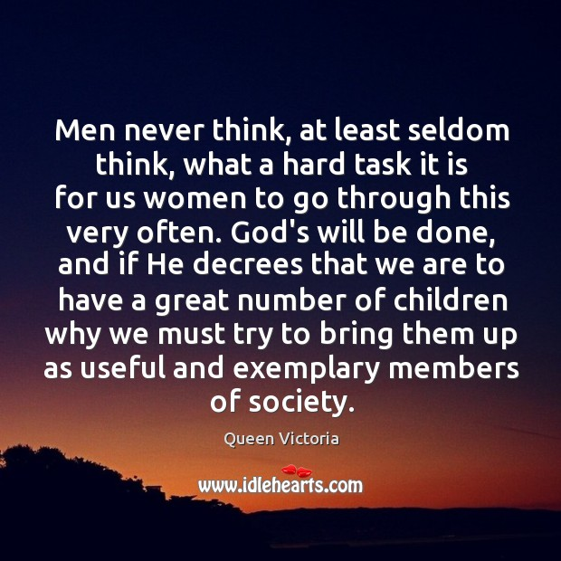 Men never think, at least seldom think, what a hard task it Image