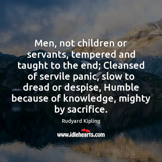 Men, not children or servants, tempered and taught to the end; Cleansed Rudyard Kipling Picture Quote