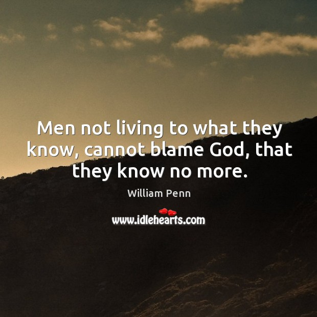 Men not living to what they know, cannot blame God, that they know no more. William Penn Picture Quote