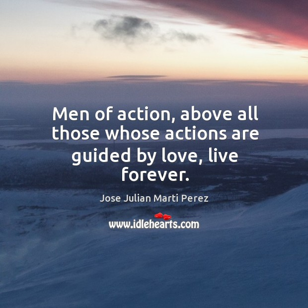 Men of action, above all those whose actions are guided by love, live forever. Jose Julian Marti Perez Picture Quote