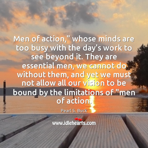 """Men of action,"""" whose minds are too busy with the day's work Pearl S. Buck Picture Quote"""