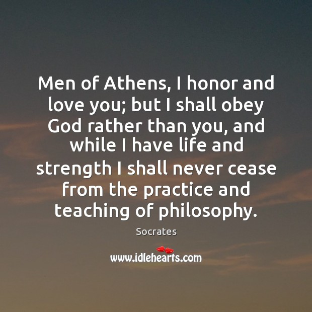 Men of Athens, I honor and love you; but I shall obey Socrates Picture Quote