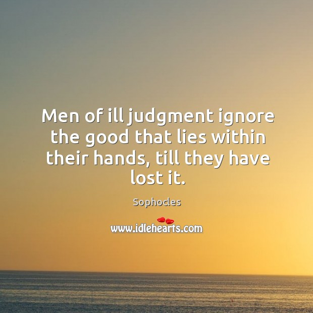 Image, Men of ill judgment ignore the good that lies within their hands, till they have lost it.