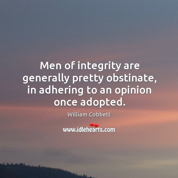 Men of integrity are generally pretty obstinate, in adhering to an opinion once adopted. William Cobbett Picture Quote