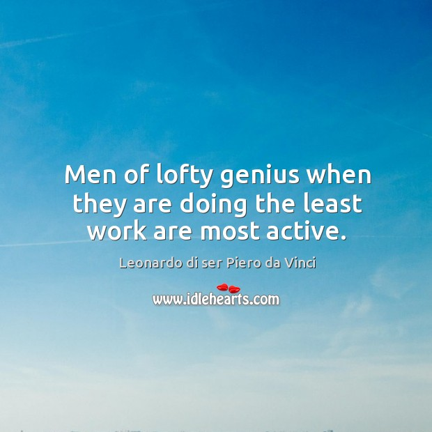 Men of lofty genius when they are doing the least work are most active. Leonardo di ser Piero da Vinci Picture Quote