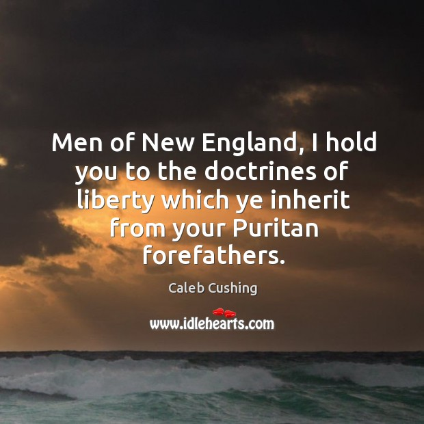 Image, Men of new england, I hold you to the doctrines of liberty which ye inherit from your puritan forefathers.