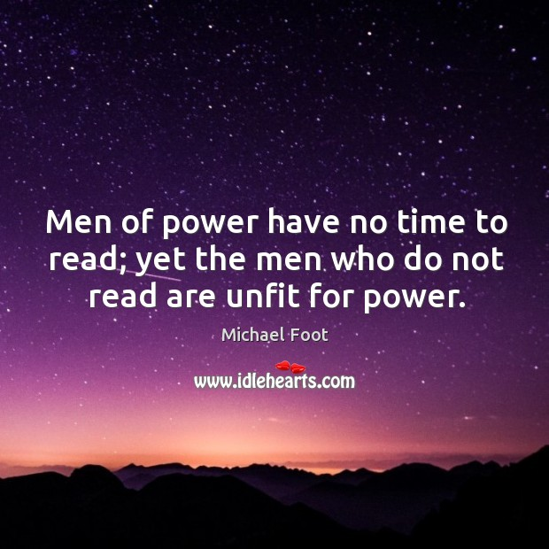 Men of power have no time to read; yet the men who do not read are unfit for power. Image