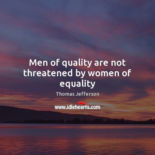 Men of quality are not threatened by women of equality Thomas Jefferson Picture Quote