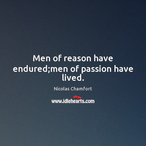 Men of reason have endured;men of passion have lived. Nicolas Chamfort Picture Quote