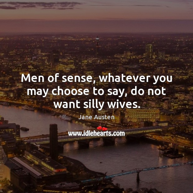 Men of sense, whatever you may choose to say, do not want silly wives. Image