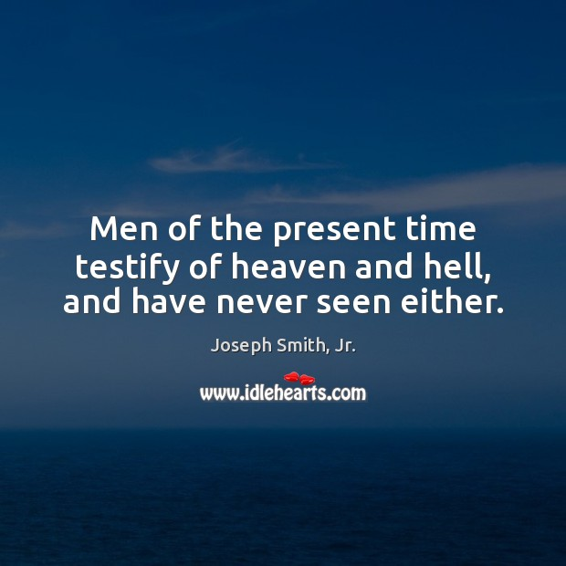 Men of the present time testify of heaven and hell, and have never seen either. Joseph Smith, Jr. Picture Quote