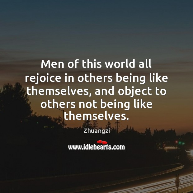 Men of this world all rejoice in others being like themselves, and Zhuangzi Picture Quote