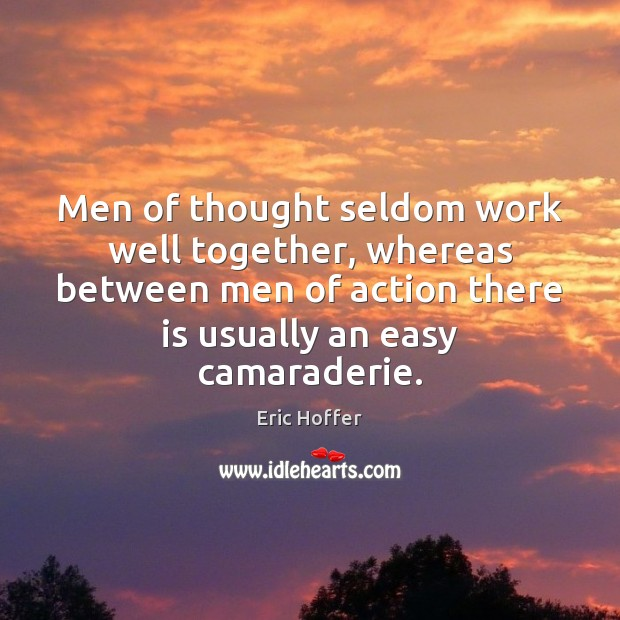 Men of thought seldom work well together, whereas between men of action Eric Hoffer Picture Quote