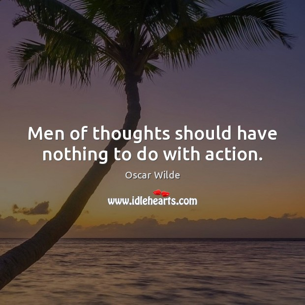 Image, Men of thoughts should have nothing to do with action.