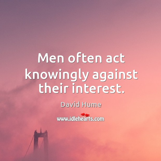 Men often act knowingly against their interest. David Hume Picture Quote