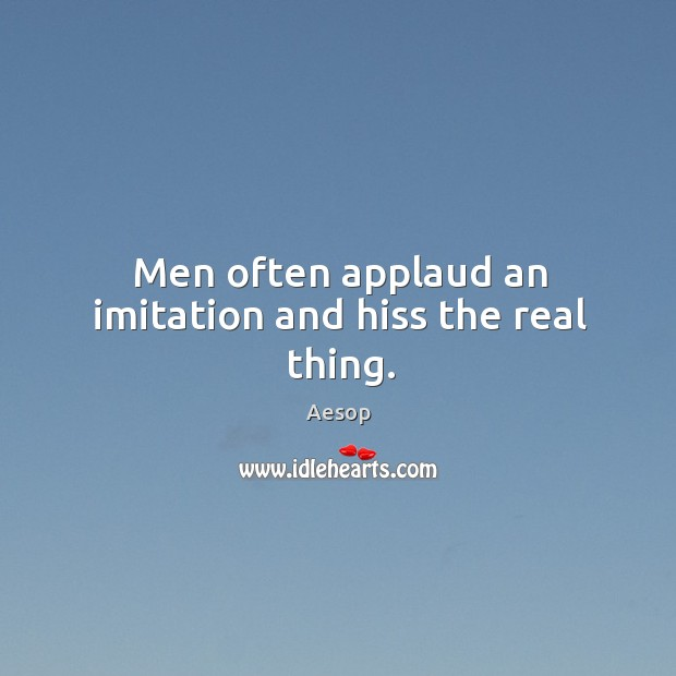Men often applaud an imitation and hiss the real thing. Image