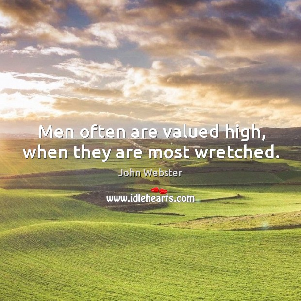 Men often are valued high, when they are most wretched. John Webster Picture Quote