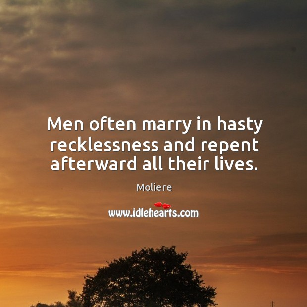 Men often marry in hasty recklessness and repent afterward all their lives. Image