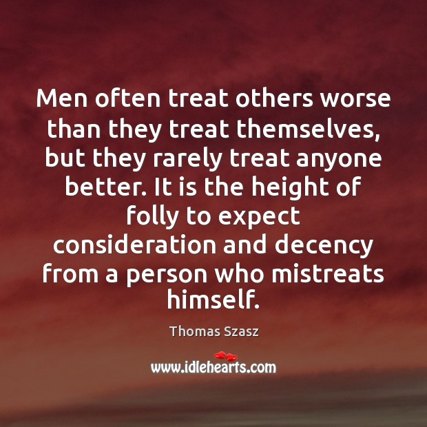 Men often treat others worse than they treat themselves, but they rarely Image