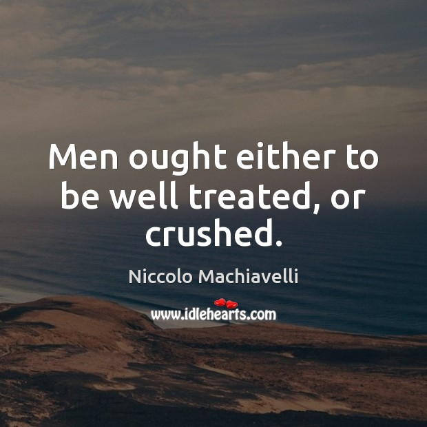 Men ought either to be well treated, or crushed. Niccolo Machiavelli Picture Quote