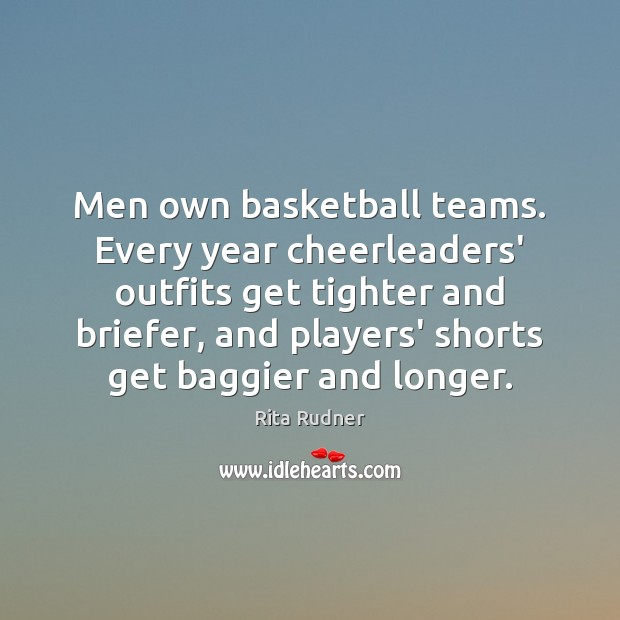 Image, Men own basketball teams. Every year cheerleaders' outfits get tighter and briefer,