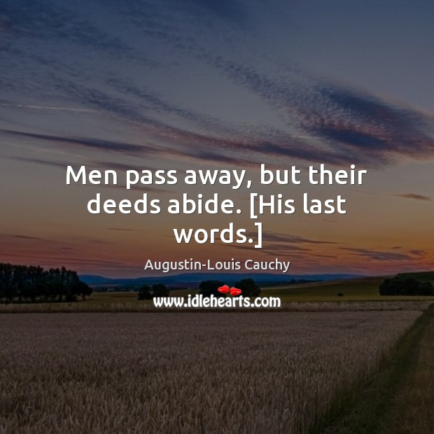Image, Men pass away, but their deeds abide. [His last words.]