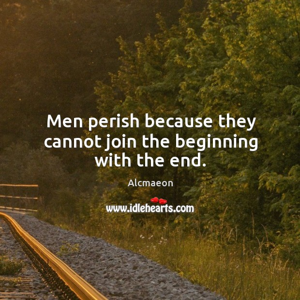 Image, Men perish because they cannot join the beginning with the end.