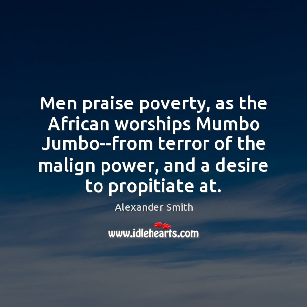 Men praise poverty, as the African worships Mumbo Jumbo–from terror of the Alexander Smith Picture Quote