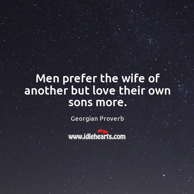 Men prefer the wife of another but love their own sons more. Georgian Proverbs Image