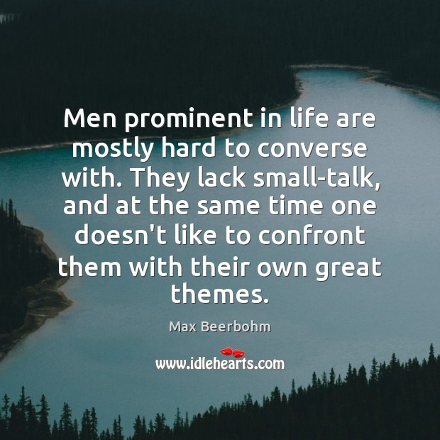 Men prominent in life are mostly hard to converse with. They lack Image