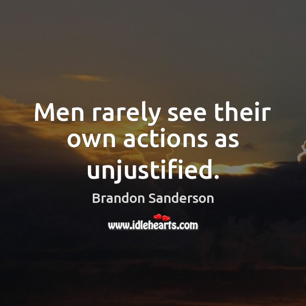 Men rarely see their own actions as unjustified. Brandon Sanderson Picture Quote